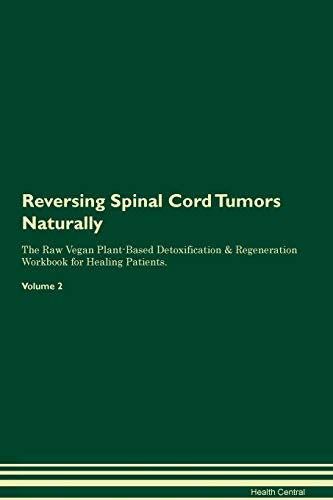 Reversing Spinal Cord Tumors Naturally The Raw Vegan Plant-Based Detoxification & Regeneration Workbook for Healing Patients. Volume 2