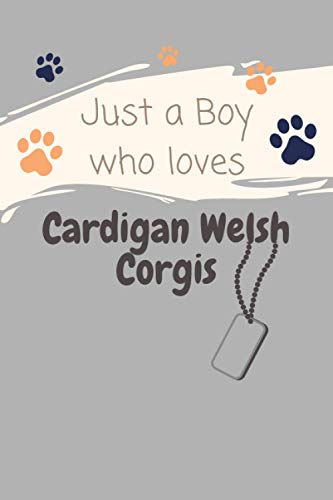 Just a Boy who loves Cardigan Welsh Corgis!: Cardigan Welsh Corgi notebook - Cardigan Welsh Corgi gift - Log Book Gift for Cardigan Welsh Corgi Lovers