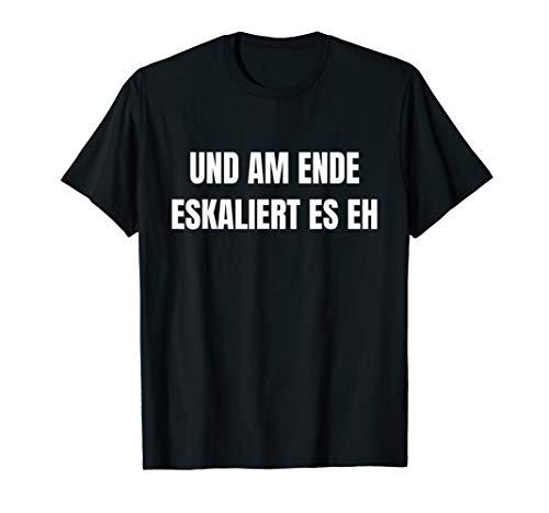 Und am Ende eskaliert es eh t-shirt ! Und am Ende eskaliert