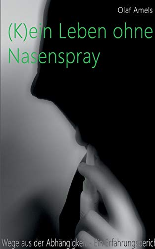(K)ein Leben ohne Nasenspray: Wege aus der Abhängigkeit - Ein Erfahrungsbericht