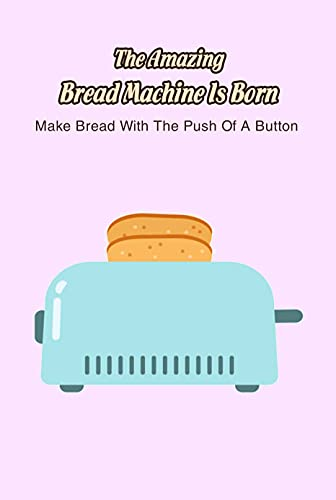 The Amazing Bread Machine Is Born: Make Bread With The Push Of A Button: Bread Machine - Great Gift For Baking Lovers (English Edition)