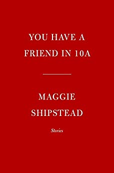 You Have a Friend in 10A: Stories by [Maggie Shipstead]