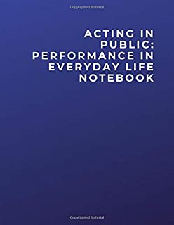 ACTING IN PUBLIC: PERFORMANCE IN EVERYDAY LIFE NOTEBOOK: ACTING IN PUBLIC: PERFORMANCE IN EVERYDAY LIFE Notebook | Diary |...