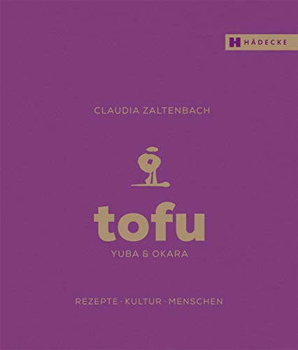 Tofu, Yuba & Okara: Rezepte, Kultur, Menschen