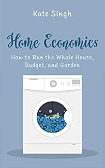 Home Economics: How to Run the Whole House, Budget, and Garden by [Kate Singh]