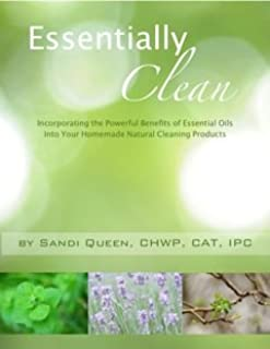 Essentially Clean: Incorporating the Powerful Benefits of Essential Oils into Your Homemade Natural Cleaning Products