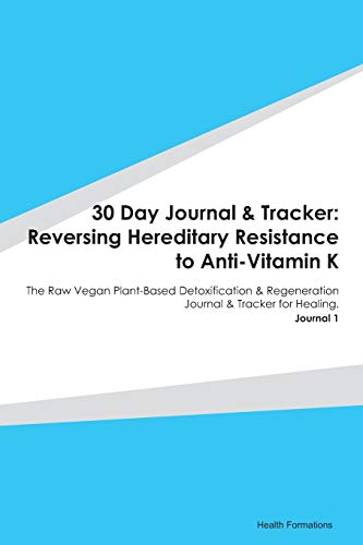 30 Day Journal & Tracker: Reversing Hereditary Resistance to Anti-Vitamin K: The Raw Vegan Plant-Based Detoxification & Regeneration Journal & Tracker for Healing. Journal 1