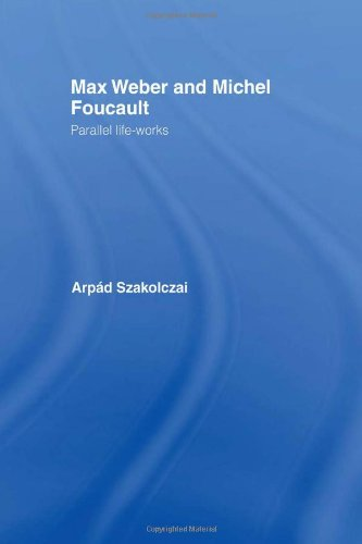 Max Weber and Michel Foucault: Parallel Life-Works