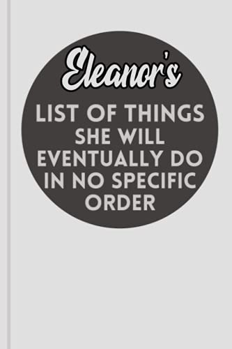 Eleanor's List Of Things She Will Eventually Do In No Specific Order: Personalized Name Journal for Eleanor / Grey Lined Notebook /Birthday Gift for ... Planner for moms for daughter,120 Pages