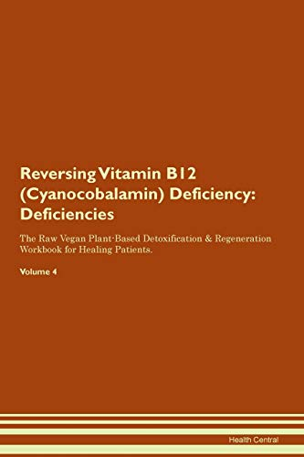 Reversing Vitamin B12 (Cyanocobalamin) Deficiency: Deficiencies The Raw Vegan Plant-Based Detoxification & Regeneration Workbook for Healing Patients. Volume 4