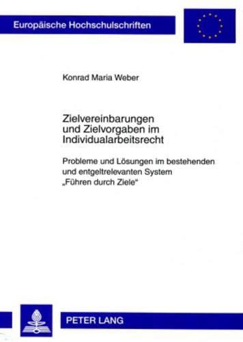 Zielvereinbarungen und Zielvorgaben im Individualarbeitsrecht: Probleme und Lösungen im bestehenden und entgeltrelevanten System «Führen durch Ziele» (Europäische Hochschulschriften Recht, Band 4880)