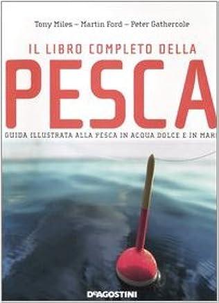 Il libro completo della pesca. Guida illustrata alla pesca dacqua dolce e in mare