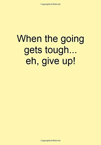When the going gets tough...eh, give up!: Funny Gift Journal Notebook