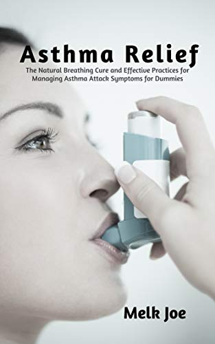 Asthma Relief: The Natural Breathing Cure and Effective Practices for Managing Asthma Attack Symptoms for Dummies (English Edition)