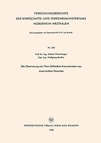 Die Gewinnung von Titan-Schlacken-Konzentraten aus eisenreichen Ilmeniten (Forschungsberichte des Wirtschafts- und Verkehrsministeriums Nordrhein-Westfalen (342), Band 342)
