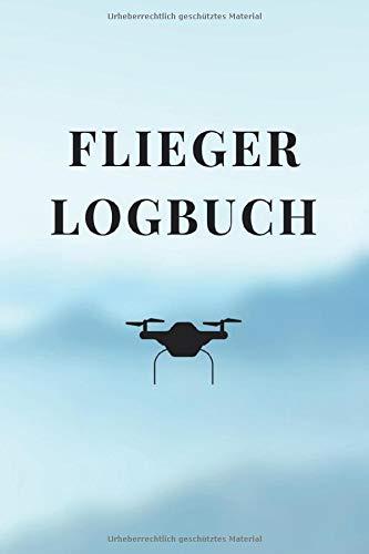Fliegerlogbuch: Logbuch für Drohnen Flieger und Piloten - 120 Seiten Notizbuch zur Dokumentation der Flüge mit Multicoptern und Drohnen - Zum Ausfüllen
