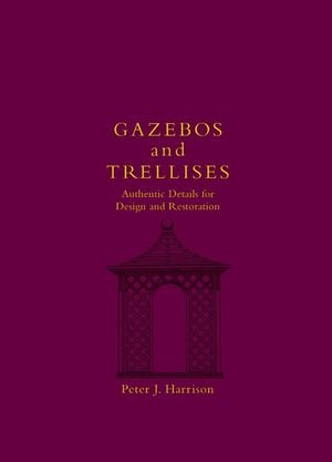 Gazebos and Trellises: Authentic Details for Design and Restoration (Historic Landscape Detail S.)
