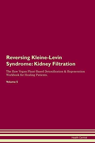 Reversing Kleine-Levin Syndrome: Kidney Filtration The Raw Vegan Plant-Based Detoxification & Regeneration Workbook for Healing Patients. Volume 5