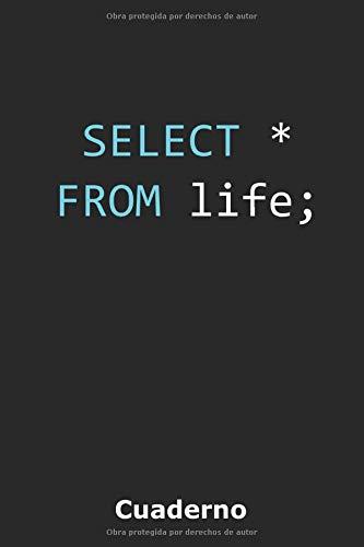 SELECT * FROM life;: Cuaderno para expertos en bases de datos   Matriz de puntos de 120 páginas   Formato A5   Uso como diario, diario de viñetas, ... cuaderno de bocetos, libro de recetas, etc