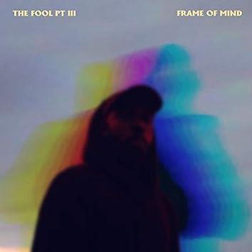 The Fool Pt 3 (Frame Of Mind)