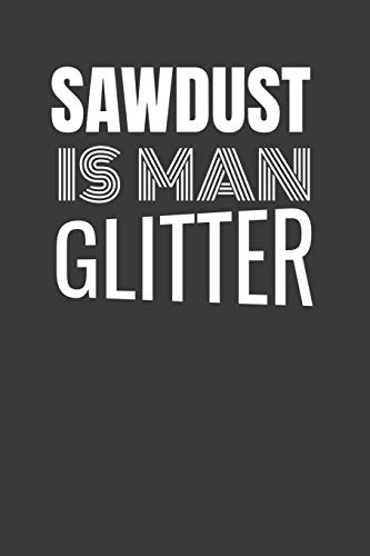 SAWDUST IS MAN GLITTER: BEST FREAKIN' CARPENTER EVER a book to keep track of carpentry and wood working projects with a blank place to sketch with ... template to keep track of materials and cost