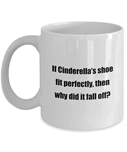 Classic Coffee Mug -If Cinderella's shoe fit perfectly, then why did it fall off?- White 11oz