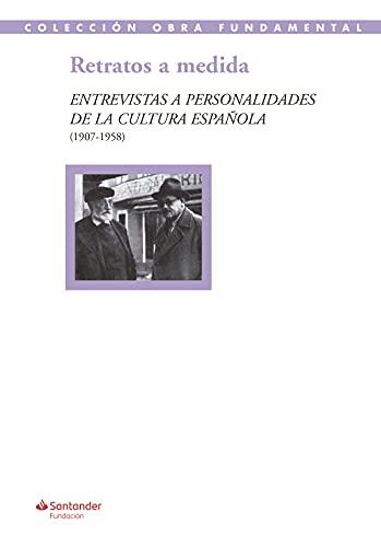 Retratos a medida: Entrevistas a personalidades de la cultura española (1907-1958): 51 (Colección Obra Fundamental)