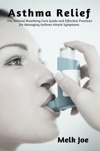 Asthma Relief: The Natural Breathing Cure Guide and Effective Practices for Managing Asthma Attack Symptoms