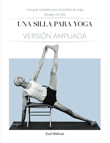 Una Silla para Yoga Versión ampliada: Una Guía Completa para la Práctica de Yoga Iyengar con Silla
