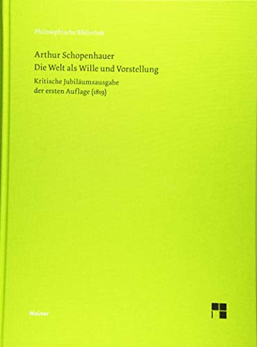 Die Welt als Wille und Vorstellung: Kritische Jubiläumsausgabe der ersten Auflage von 1819 mit den Zusätzen von Arthur Schopenhauer aus seinem Handexemplar (Philosophische Bibliothek)
