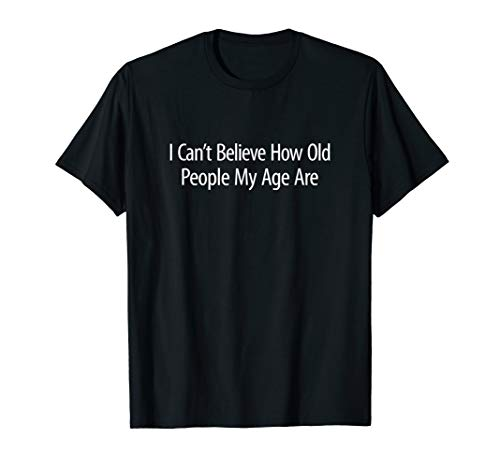 I can't Believe How old people my age are gift funny gift T-Shirt