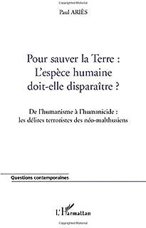 Pour sauver la TERRE : L'ESPÈCE HUMAINE DOIT-ELLE DISPARAÎTRE ?: De l'humanisme à l'humanicide : les délires terroristes des néo-malthusiens (French Edition)