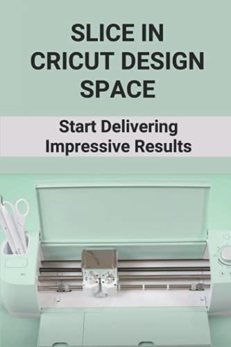 Slice In Cricut Design Space: Start Delivering Impressive Results: Cricut Technology