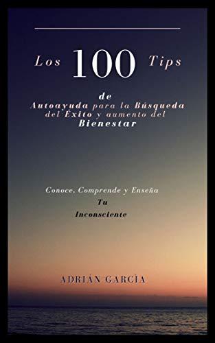 Los 100 tips de autoayuda para la búsqueda del éxito y el aumento del bienestar.: 100 consejos de autoayuda para entenderte, mejorarte y ser Feliz.
