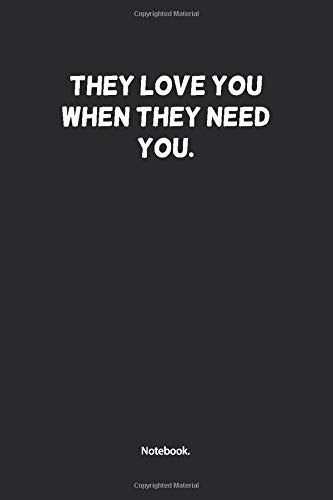 They love you when they need you.: 6x9...