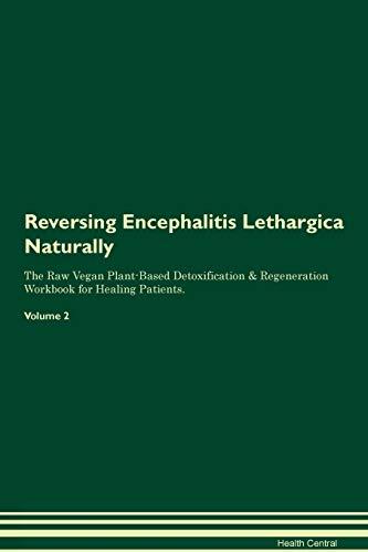 Reversing Encephalitis Lethargica Naturally The Raw Vegan Plant-Based Detoxification & Regeneration Workbook for Healing Patients. Volume 2