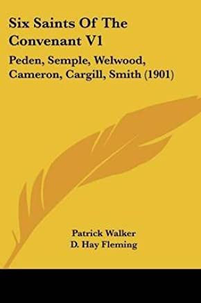 [(Six Saints of the Convenant V1 : Peden, Semple, Welwood, Cameron, Cargill, Smith (1901))] [By (author) Patrick Walker ] published on (November, 2007)