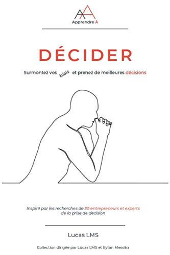 Apprendre A Décider: Surmontez vos biais et prenez de meilleures décisions