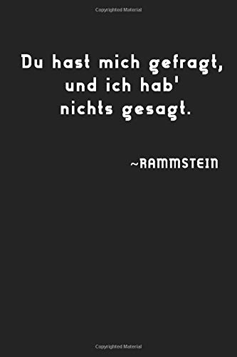 Du hast mich gefragt, und ich hab' nichts gesagt. ~RAMMSTEIN: Simple Black and White Notebook, Simple Notebook, Classic Gift, Unique Notebook, Music ... women,100 Lined Pages, 6x9'', Matte Finish