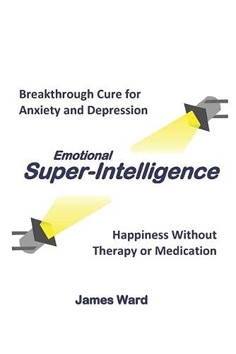 Emotional Super-Intelligence: Breakthrough Cure for Anxiety and Depression; Happiness Without Therapy or Medication: 1 (Emotional Super-Intelligence Series)