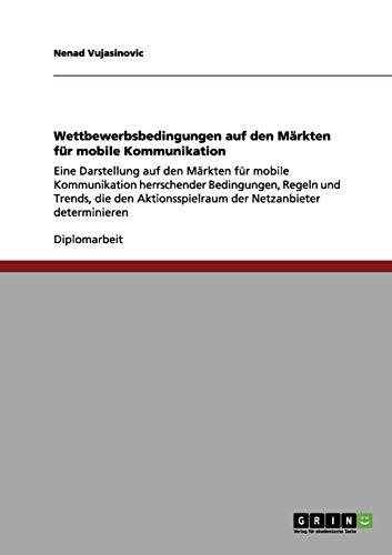 Wettbewerbsbedingungen auf den Märkten für mobile Kommunikation: Eine Darstellung auf den Märkten für mobile Kommunikation herrschender Bedingungen, ... der Netzanbieter determinieren