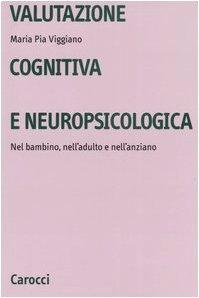 Valutazione cognitiva e neuropsicologica. Nel bambino, nell'adulto e nell'anziano