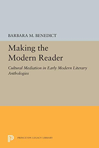 Making the Modern Reader: Cultural Mediation in Early Modern Literary Anthologies: 5235 (Princeton Legacy Library, 5235)