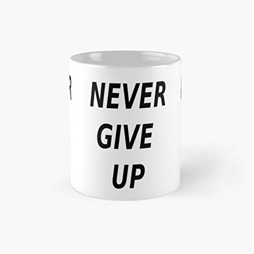 Never Give Up Classic Mug - Funny Gift Coffee Tea Cup White 11 Oz The Best Gift For Holidays.