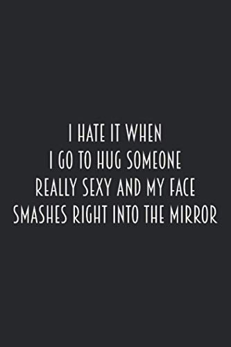 I hate it when I go to hug someone really sexy and my face smashes right into the mirror.: Lined journal: composition Notebook (Sarcastic Quotes)