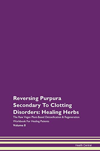 Reversing Purpura Secondary To Clotting Disorders: Healing Herbs The Raw Vegan Plant-Based Detoxification & Regeneration Workbook for Healing Patients. Volume 8
