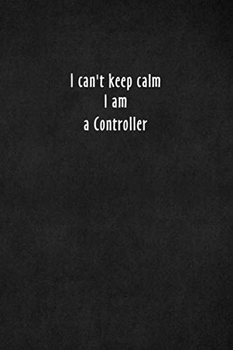 I can't keep calm I am a Controller: Blank Lined Journal Notebook, Size 6x9, 120 Pages, Great Gift: Soft Cover, ... For Daily Goals, To-Do List, Remind Me