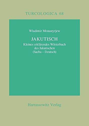 Jakutisch: Kleines erklärendes Wörterbuch des Jakutischen (Sacha-Deutsch): Kleines Erklarendes Worterbuch Des Jakutischen (Sacha-Deutsch) (Turcologica, Band 68)