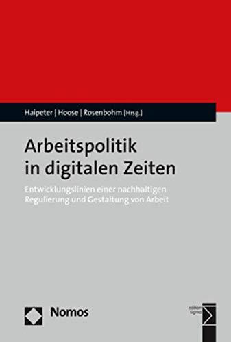 Arbeitspolitik in digitalen Zeiten: Entwicklungslinien einer nachhaltigen Regulierung und Gestaltung von Arbeit