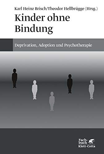 Kinder ohne Bindung: Deprivation, Adoption und Psychotherapie